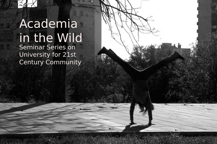 ACADEMIA IN THE WILD – SEMINAR SERIES ON UNIVERSITY FOR 21st CENTURY COMMUNITY